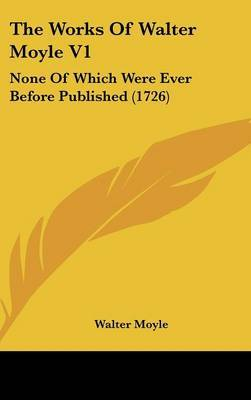 The Works Of Walter Moyle V1: None Of Which Were Ever Before Published (1726)