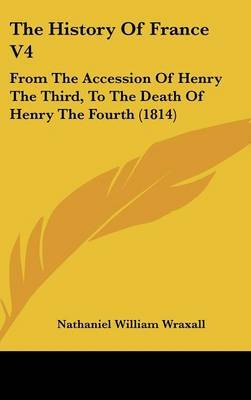 The History Of France V4: From The Accession Of Henry The Third, To The Death Of Henry The Fourth (1814)