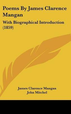 Poems By James Clarence Mangan: With Biographical Introduction (1859)