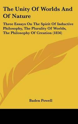 The Unity Of Worlds And Of Nature: Three Essays On The Spirit Of Inductive Philosophy, The Plurality Of Worlds, The Philosophy Of Creation (1856)