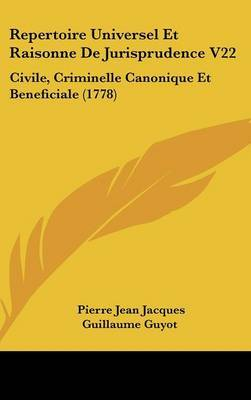 Repertoire Universel Et Raisonne De Jurisprudence V22: Civile, Criminelle Canonique Et Beneficiale (1778)