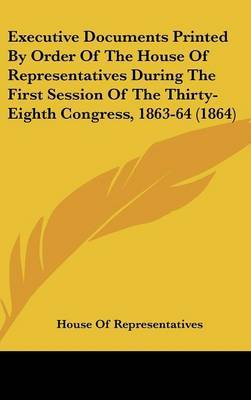 Executive Documents Printed By Order Of The House Of Representatives During The First Session Of The Thirty-Eighth Congress, 1863-64 (1864)