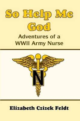 So Help Me God: Adventures of a WWII Army Nurse