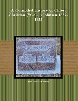 A Compiled History of Chrest Christian ( C.C. ) Johnsen 1857-1933