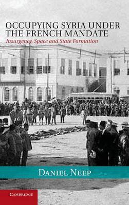 Occupying Syria under the French Mandate: Insurgency, Space and State Formation