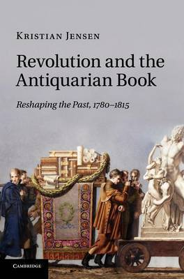 Revolution and the Antiquarian Book: Reshaping the Past, 1780-1815