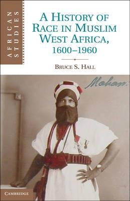 African Studies: Series Number 115: A History of Race in Muslim West Africa, 1600-1960