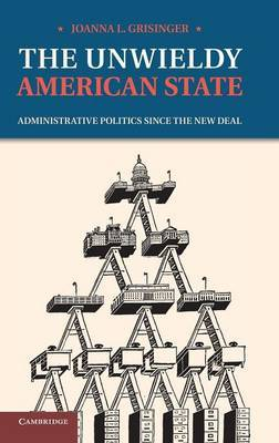 The Unwieldy American State: Administrative Politics since the New Deal