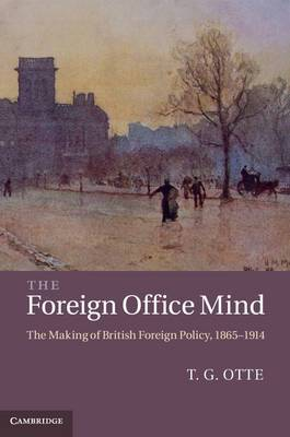 The Foreign Office Mind: The Making of British Foreign Policy, 1865-1914
