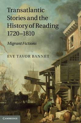 Transatlantic Stories and the History of Reading, 1720-1810: Migrant Fictions