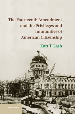 The Fourteenth Amendment and the Privileges and Immunities of American Citizenship: Reexamining Privileges and Immunities