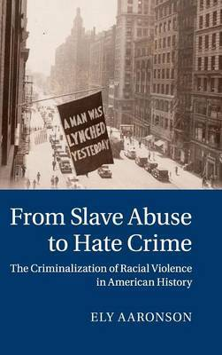 From Slave Abuse to Hate Crime: The Criminalization of Racial Violence in American History