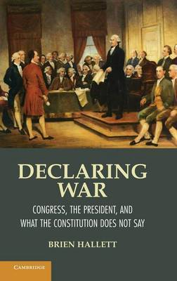 Declaring War: Congress, the President, and What the Constitution Does Not Say