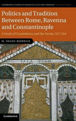 Politics and Tradition Between Rome, Ravenna and Constantinople: A Study of Cassiodorus and the Variae, 527-554