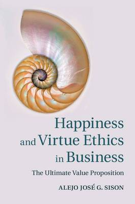 Happiness and Virtue Ethics in Business: The Ultimate Value Proposition