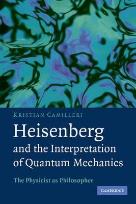 Heisenberg and the Interpretation of Quantum Mechanics: The Physicist as Philosopher