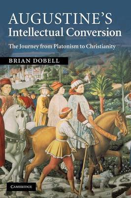 Augustine's Intellectual Conversion: The Journey from Platonism to Christianity