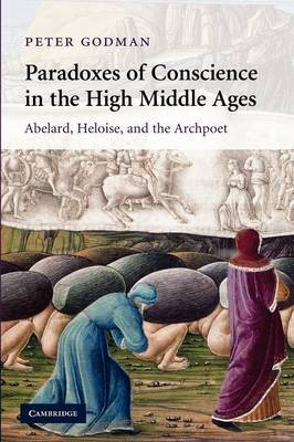 Cambridge Studies in Medieval Literature: Series Number 75: Paradoxes of Conscience in the High Middle Ages: Abelard, Heloise and the Archpoet