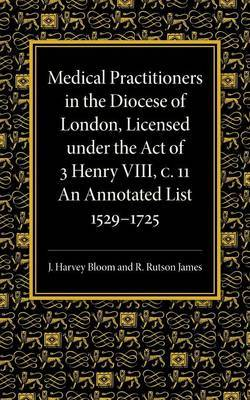 Medical Practitioners in the Diocese of London, Licensed Under the Act of 3 Henry VIII, C. II: An Annotated List 1529-1725