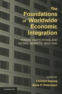 The Foundations of Worldwide Economic Integration: Power, Institutions, and Global Markets, 1850-1930