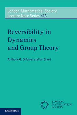 London Mathematical Society Lecture Note Series: Series Number 416: Reversibility in Dynamics and Group Theory