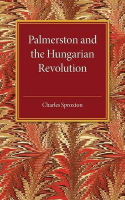 Palmerston and the Hungarian Revolution: A Dissertation Which Was Awarded the Prince Consort Prize 1914