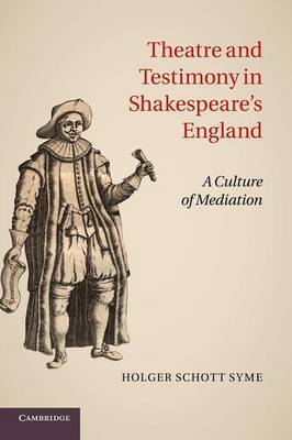 Theatre and Testimony in Shakespeare's England: A Culture of Mediation