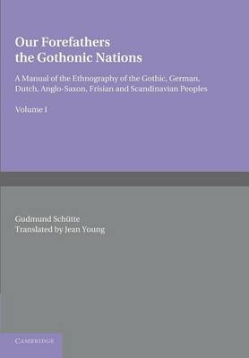 Our Forefathers: The Gothonic Nations: Volume 1: A Manual of the Ethnography of the Gothic, German, Dutch, Anglo-Saxon, Frisian and Scandinavian Peoples