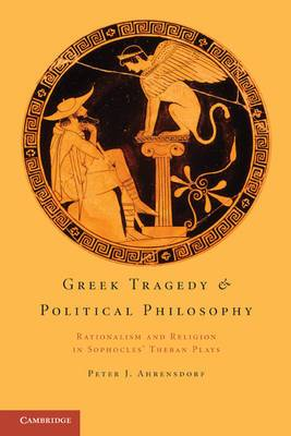 Greek Tragedy and Political Philosophy: Rationalism and Religion in Sophocles' Theban Plays