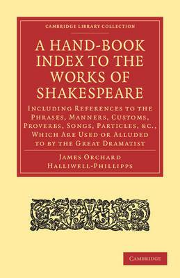 A Hand-Book Index to the Works of Shakespeare: Including References to the Phrases, Manners, Customs, Proverbs, Songs, Particles, Etc., Which are Used or Alluded to by the Great Dramatist