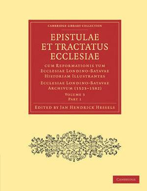 Epistulae et Tractatus Ecclesiae cum Reformationis tum Ecclesiae Londino-Batavae Historiam Illustrantes 5 Part Set: Ecclesiae Londino-Batavae Archivum
