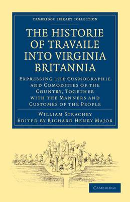 Historie of Travaile into Virginia Britannia; Expressing the Cosmographie and Comodities of the Country, Together with the Manners and Customes of the People: As Collected by William Strachey, Gent., the First Secretary of the Colony