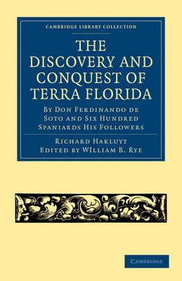 The Discovery and Conquest of Terra Florida, by Don Ferdinando De Soto and Six Hundred Spaniards His Followers: Written by a Gentleman of Elvas, Employed in All the Actions, and Translated Out of Portuguese
