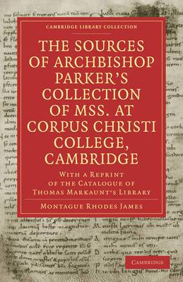 The Sources of Archbishop Parker's Collection of Mss. at Corpus Christi College, Cambridge: With a Reprint of the Catalogue of Thomas Markaunt's Library