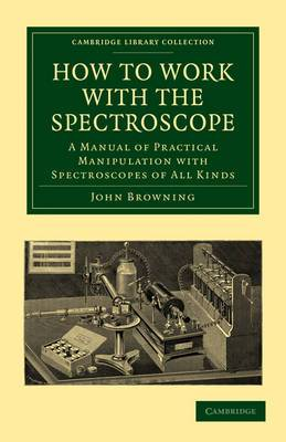 How to Work with the Spectroscope: A Manual of Practical Manipulation with Spectroscopes of All Kinds.