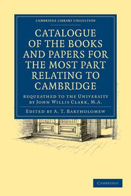 Catalogue of the Books and Papers for the Most Part Relating to Cambridge: Bequeathed to the University by John Willis Clark, M.A.