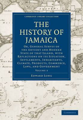 The History of Jamaica: Or, General Survey of the Antient and Modern State of that Island, with Reflections on its Situation, Settlements, Inhabitants, Climate, Products, Commerce, Laws, and Government