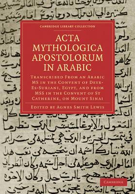 Acta Mythologica Apostolorum in Arabic: Transcribed from an Arabic MS in the Convent of Deyr-Es-Suriani, Egypt, and from MSS in the Convent of St Catherine, on Mount Sinai
