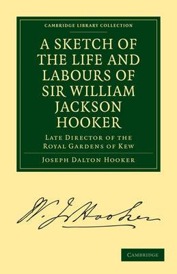 A Sketch of the Life and Labours of Sir William Jackson Hooker, K.H., D.C.L. Oxon., F.R.S., F.L.S., etc.: Late Director of the Royal Gardens of Kew