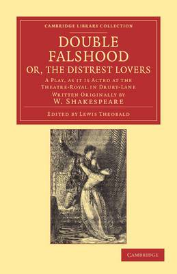 Double Falshood, or, The Distrest Lovers: A Play, as it is Now Acted at the Theatre Royal in Covent-Garden, Written Originally by W. Shakespeare