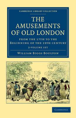 The Amusements of Old London 2 Volume Paperback Set: Being a Survey of the Sports and Pastimes, Tea Gardens and Parks, Playhouses and Other Diversions of the People of London from the 17th to the Beginning of the 19th Century