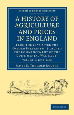 A History of Agriculture and Prices in England: From the Year After the Oxford Parliament (1259) to the Commencement of the Continental War (1793)