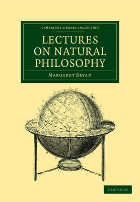 Lectures on Natural Philosophy: The Result of Many Years' Practical Experience of the Facts Elucidated