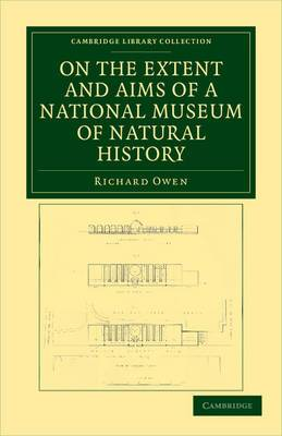 On the Extent and Aims of a National Museum of Natural History: Including the Substance of a Discourse on That Subject, Delivered at the Royal Institution of Great Britain, on the Evening of Friday, April 26, 1861