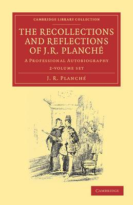 The Recollections and Reflections of J. R. Planche 2 Volume Set: A Professional Autobiography