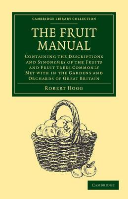 The Fruit Manual: Containing the Descriptions and Synonymes of the Fruits and Fruit Trees Commonly Met with in the Gardens and Orchards of Great Britain, with Selected Lists of Those Most Worthy of Cultivation