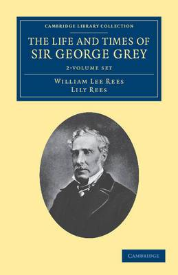 The Life and Times of Sir George Grey, K.C.B. 2 Volume Set