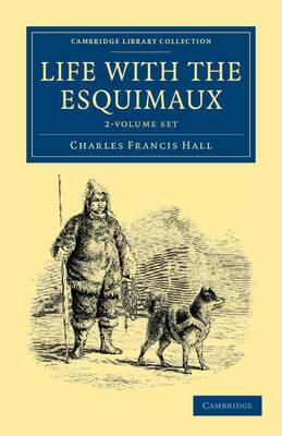 Life with the Esquimaux 2 Volume Set: The Narrative of Captain Charles Francis Hall of the Whaling Barque George Henry from the 29th May, 1860, to the 13th September, 1862