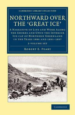 Northward Over the Great Ice 2 Volume Set: A Narrative of Life and Work Along the Shores and Upon the Interior Ice-cap of Northern Greenland in the Years 1886 and 1891-1897, Etc
