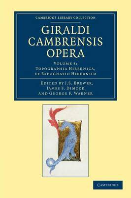 Giraldi Cambrensis Opera: Volume 5, Topographia Hibernica, Et Expugnatio Hibernica